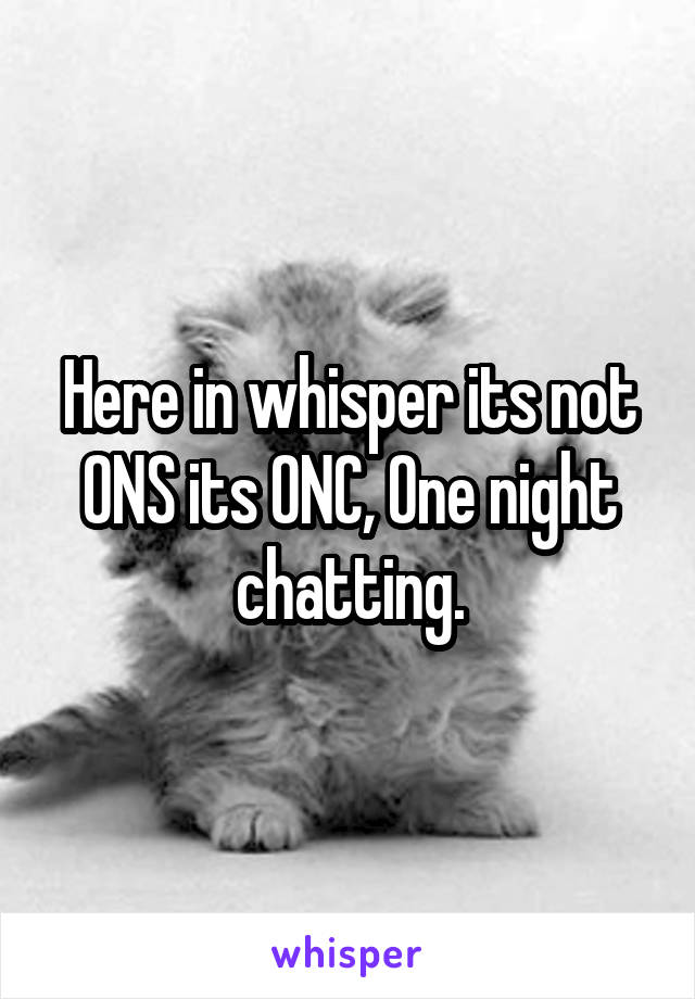 Here in whisper its not ONS its ONC, One night chatting.