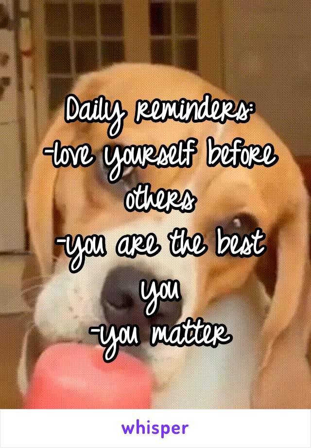 Daily reminders: -love yourself before others -you are the best you -you matter