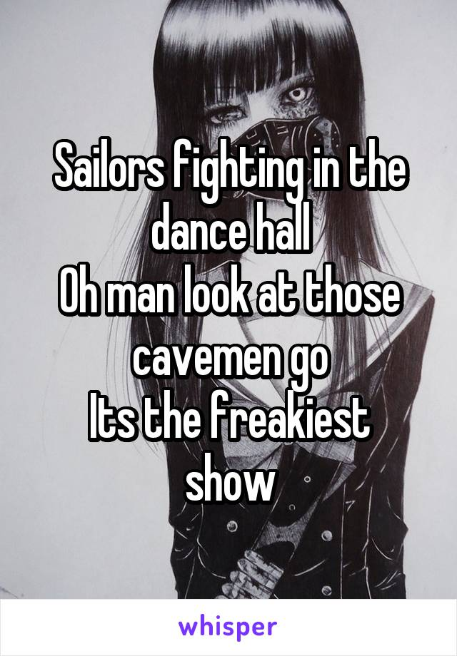 Sailors fighting in the dance hall Oh man look at those cavemen go Its the freakiest show