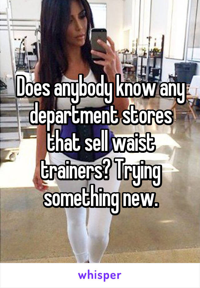 Does anybody know any department stores that sell waist trainers? Trying something new.