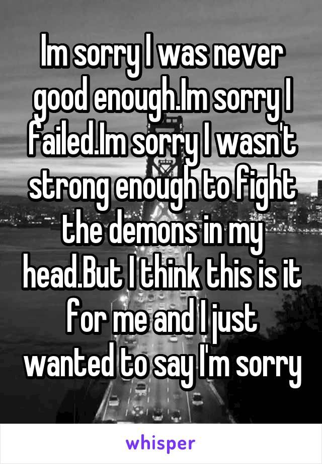 Im sorry I was never good enough.Im sorry I failed.Im sorry I wasn't strong enough to fight the demons in my head.But I think this is it for me and I just wanted to say I'm sorry