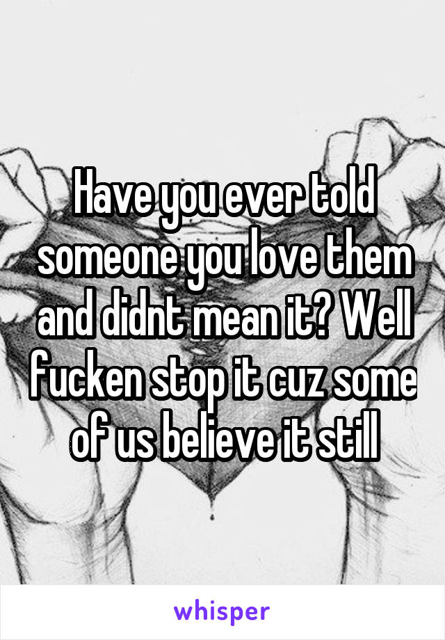 Have you ever told someone you love them and didnt mean it? Well fucken stop it cuz some of us believe it still