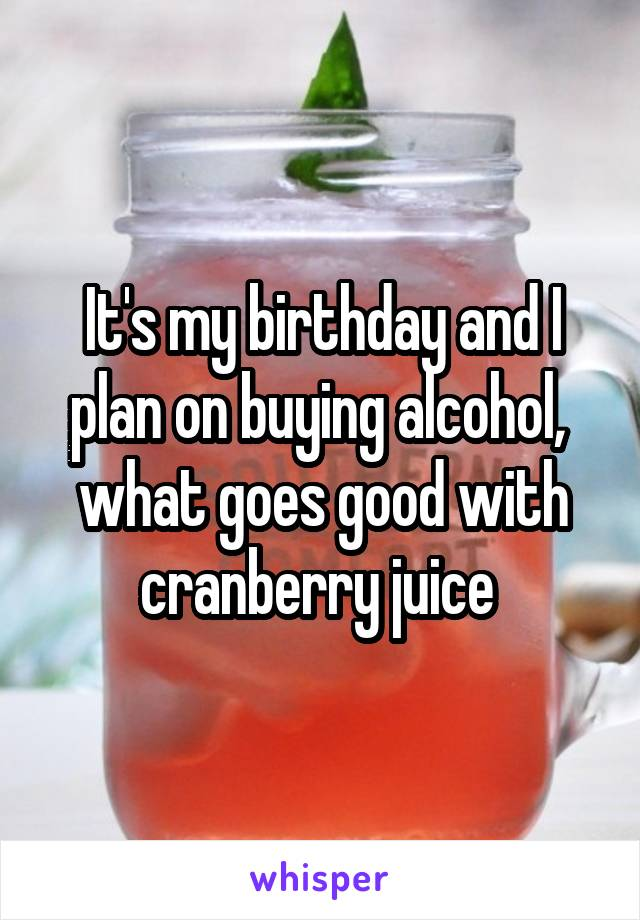 It's my birthday and I plan on buying alcohol,  what goes good with cranberry juice