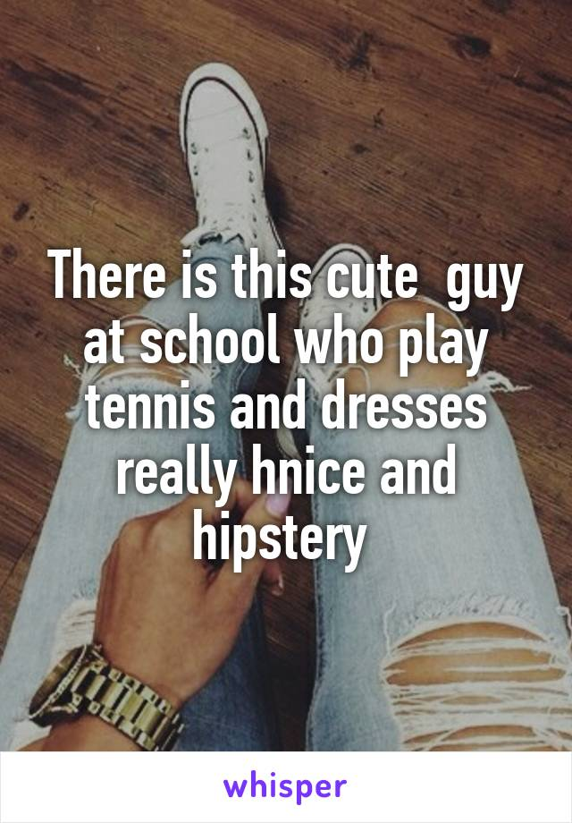 There is this cute  guy at school who play tennis and dresses really hnice and hipstery