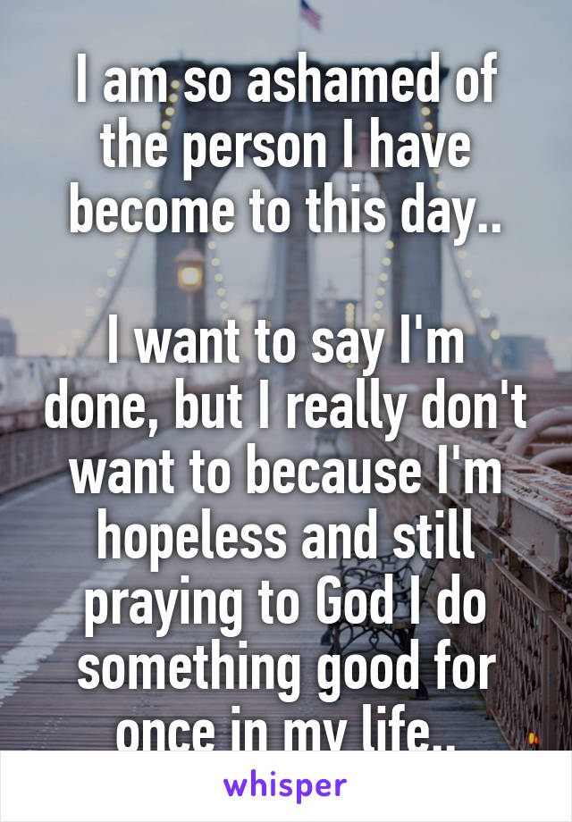 I am so ashamed of the person I have become to this day..  I want to say I'm done, but I really don't want to because I'm hopeless and still praying to God I do something good for once in my life..