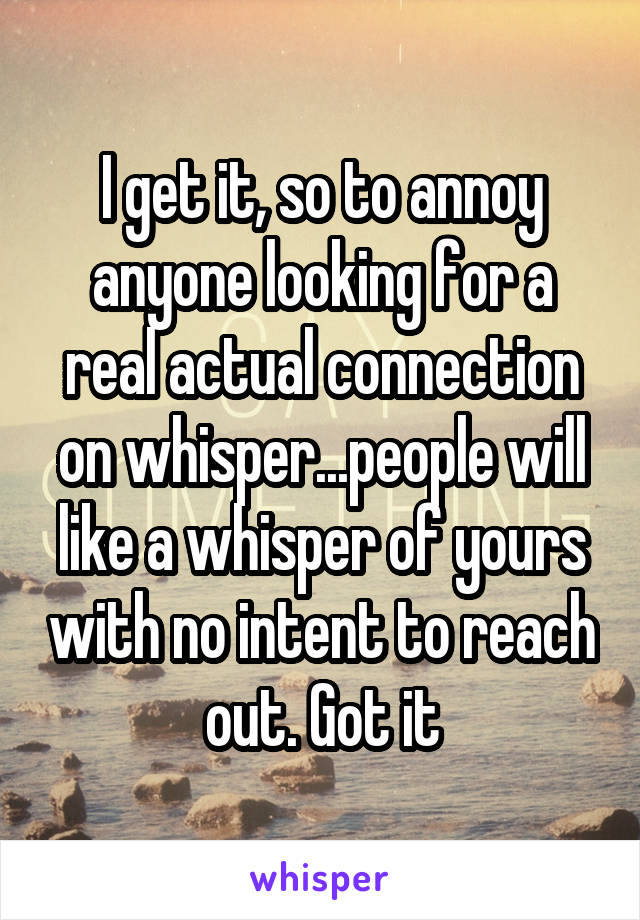I get it, so to annoy anyone looking for a real actual connection on whisper...people will like a whisper of yours with no intent to reach out. Got it