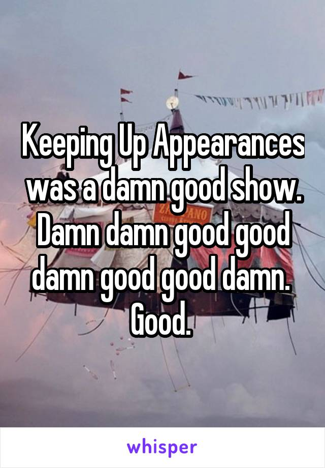 Keeping Up Appearances was a damn good show. Damn damn good good damn good good damn.  Good.