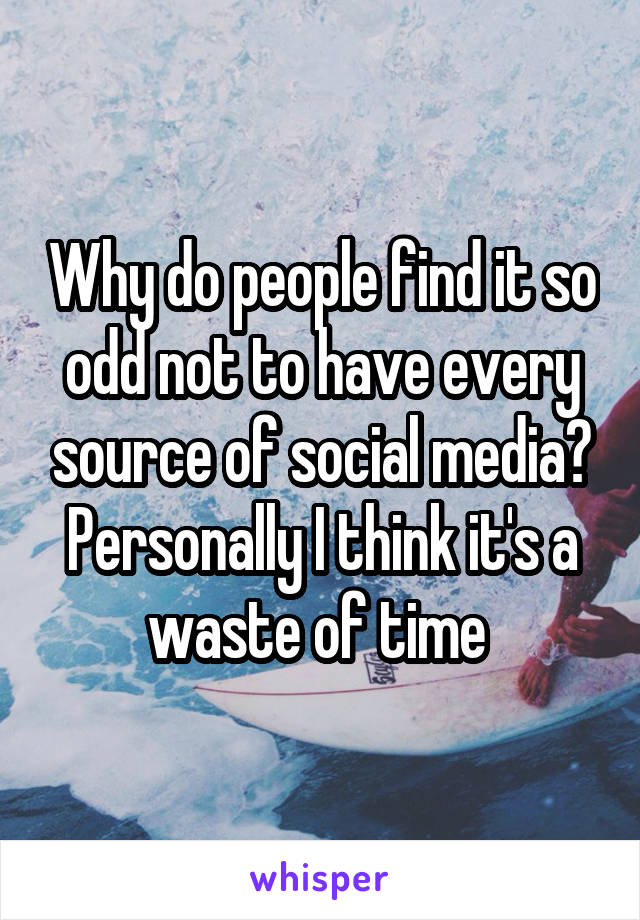 Why do people find it so odd not to have every source of social media? Personally I think it's a waste of time