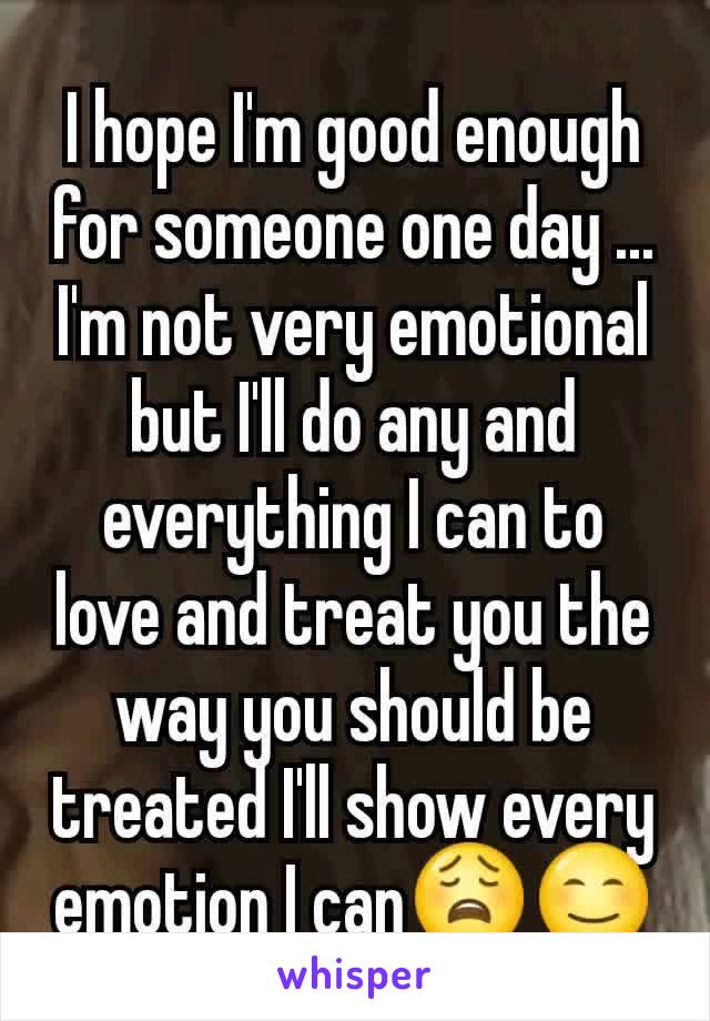 I hope I'm good enough for someone one day ... I'm not very emotional but I'll do any and everything I can to love and treat you the way you should be treated I'll show every emotion I can😩😊
