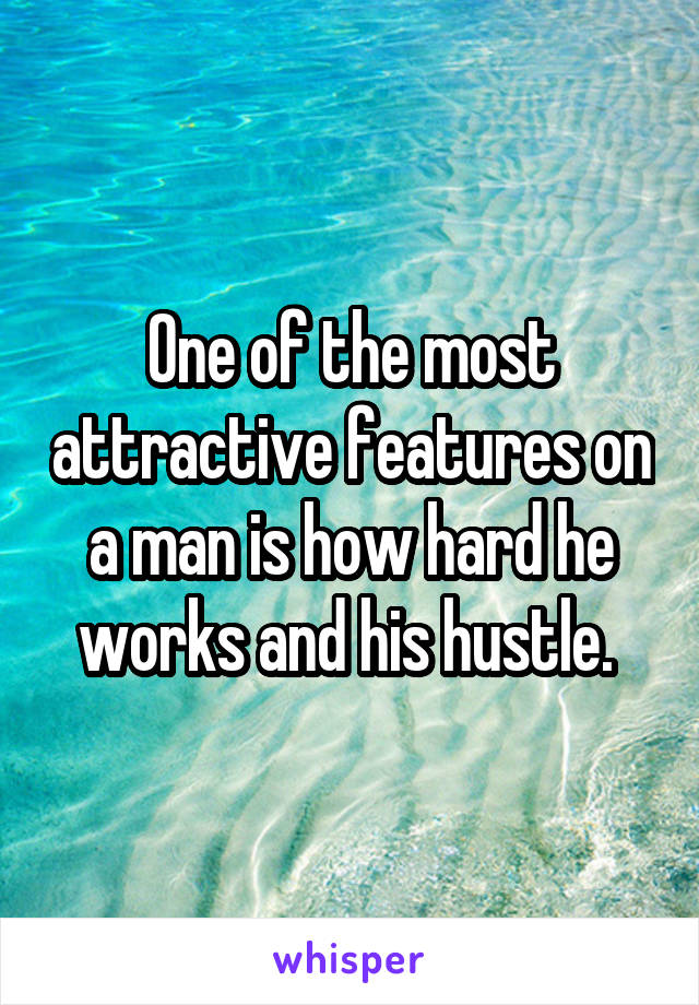 One of the most attractive features on a man is how hard he works and his hustle.