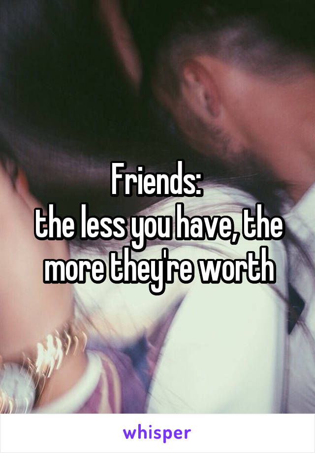 Friends:  the less you have, the more they're worth