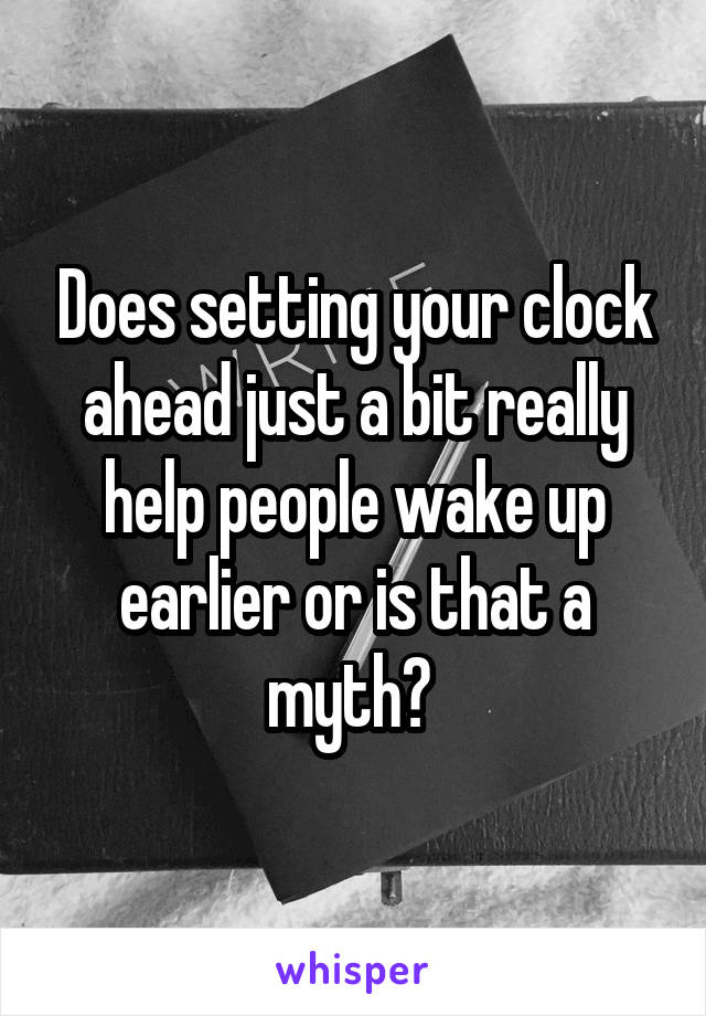 Does setting your clock ahead just a bit really help people wake up earlier or is that a myth?