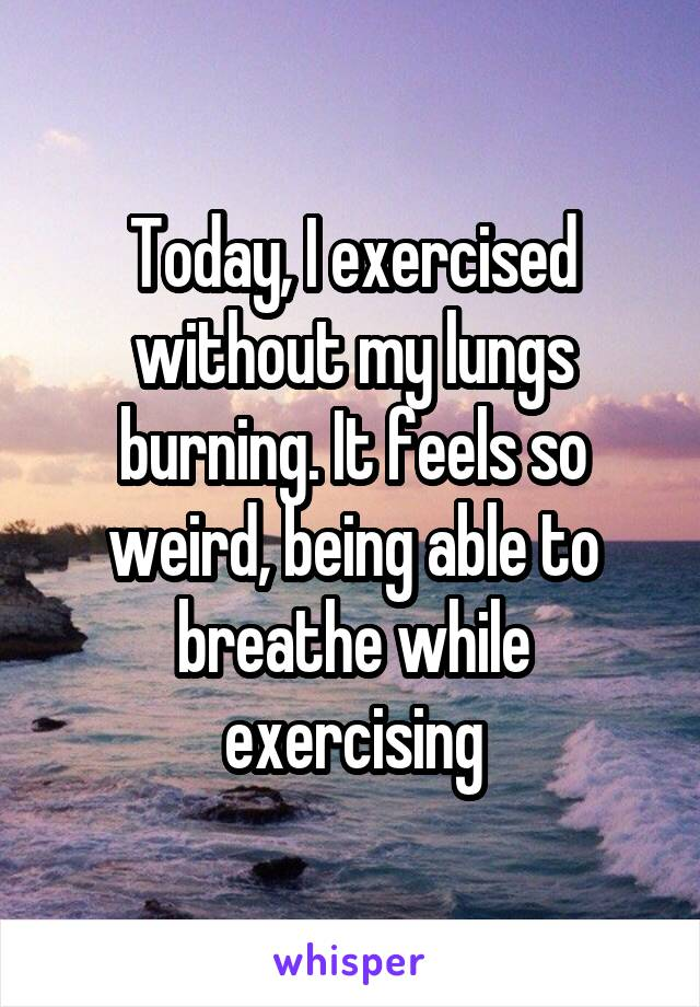 Today, I exercised without my lungs burning. It feels so weird, being able to breathe while exercising
