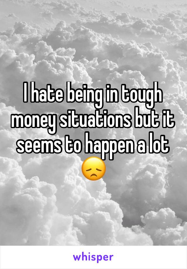 I hate being in tough money situations but it seems to happen a lot 😞