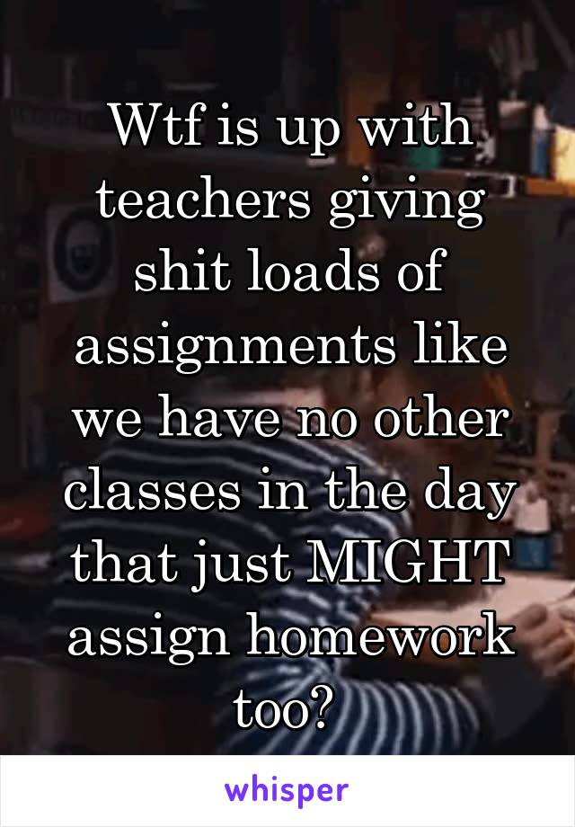 Wtf is up with teachers giving shit loads of assignments like we have no other classes in the day that just MIGHT assign homework too?