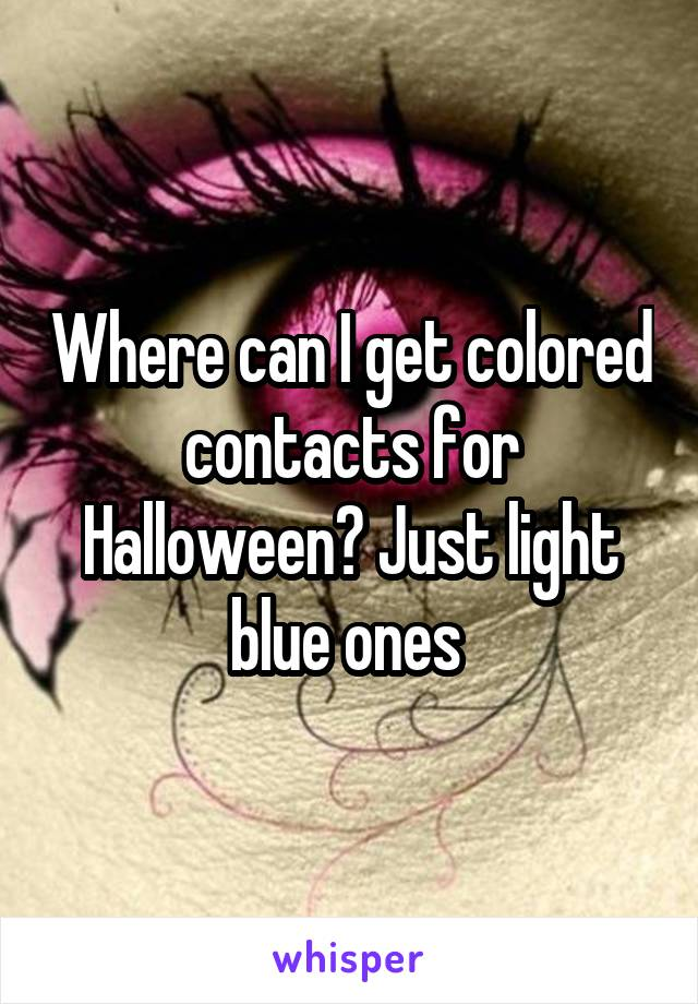 Where can I get colored contacts for Halloween? Just light blue ones