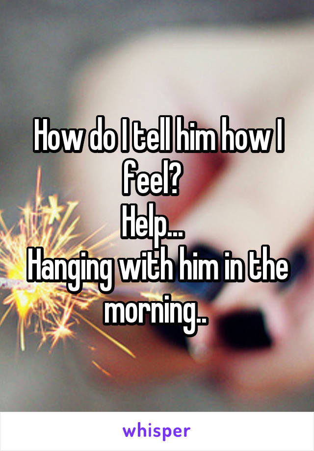 How do I tell him how I feel?   Help...   Hanging with him in the morning..