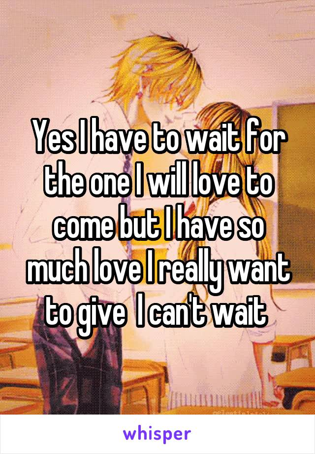 Yes I have to wait for the one I will love to come but I have so much love I really want to give  I can't wait