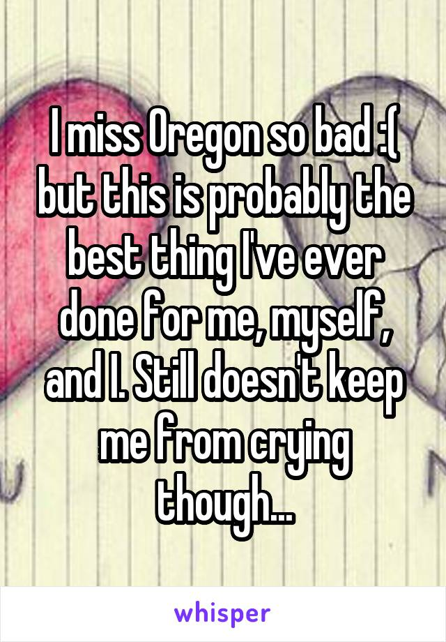 I miss Oregon so bad :( but this is probably the best thing I've ever done for me, myself, and I. Still doesn't keep me from crying though...