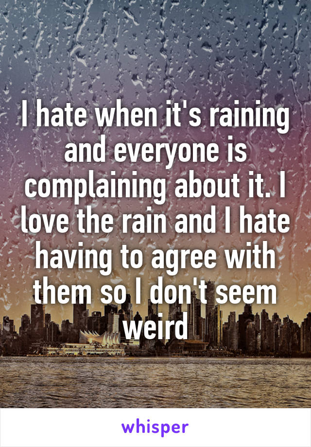 I hate when it's raining and everyone is complaining about it. I love the rain and I hate having to agree with them so I don't seem weird