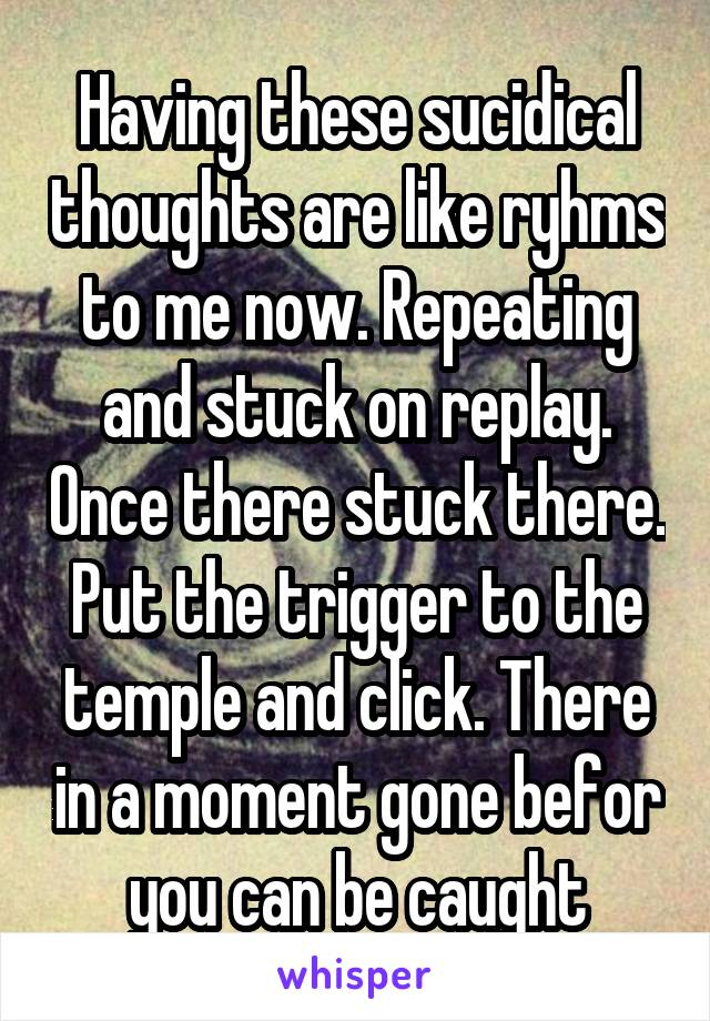 Having these sucidical thoughts are like ryhms to me now. Repeating and stuck on replay. Once there stuck there. Put the trigger to the temple and click. There in a moment gone befor you can be caught