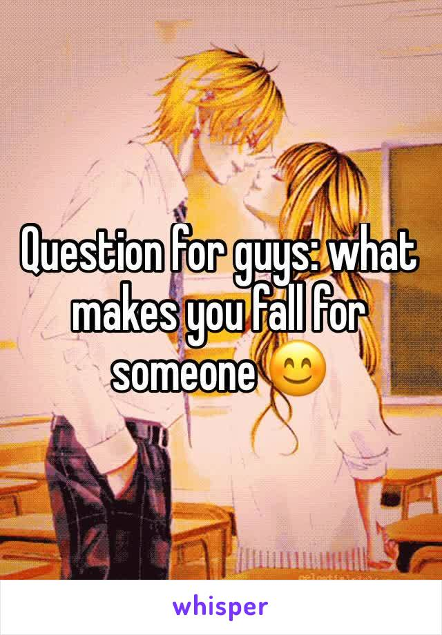 Question for guys: what makes you fall for someone 😊