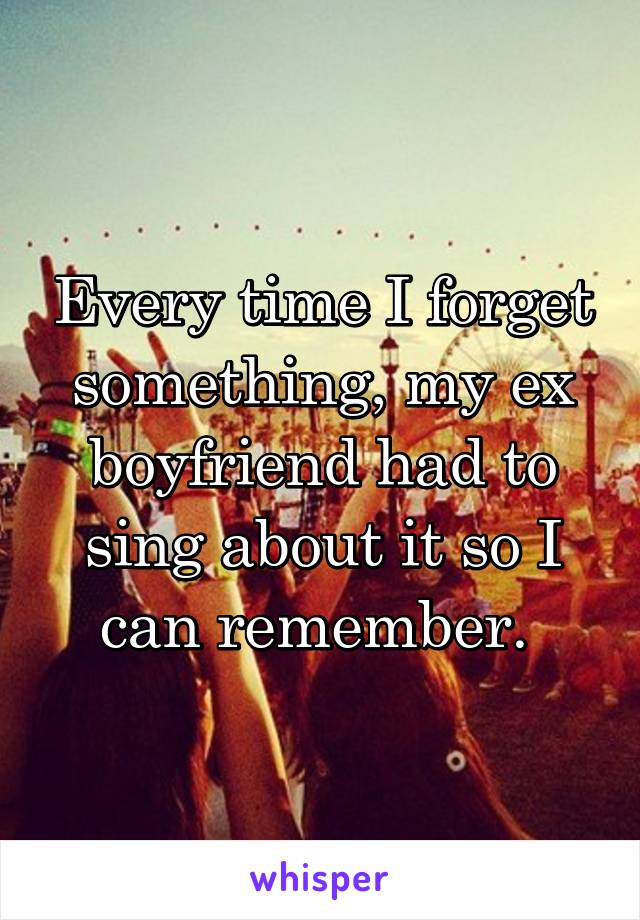 Every time I forget something, my ex boyfriend had to sing about it so I can remember.