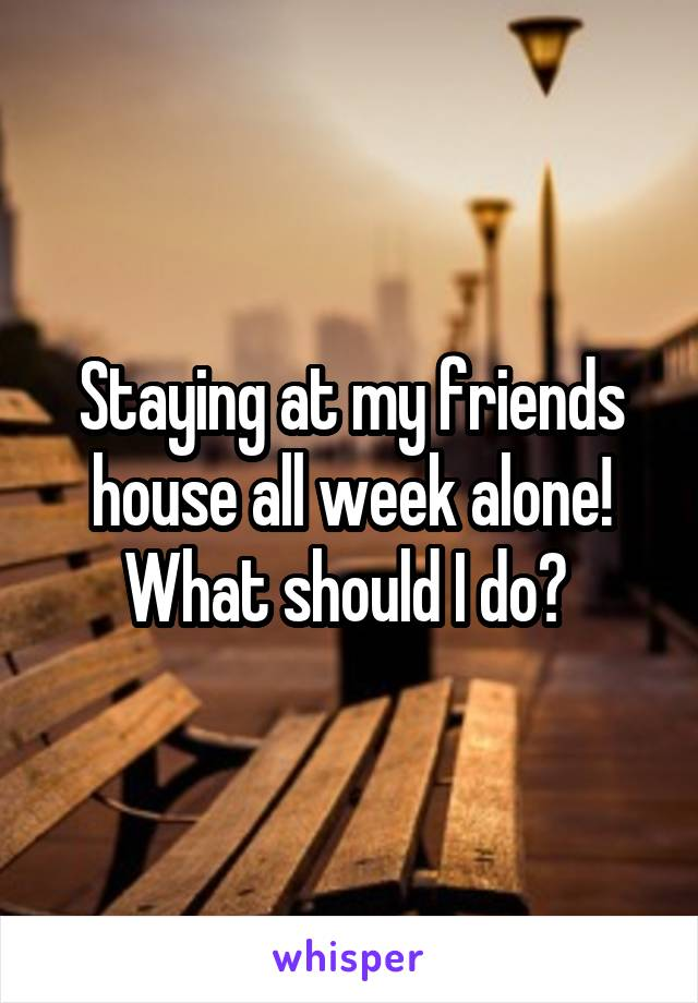 Staying at my friends house all week alone! What should I do?