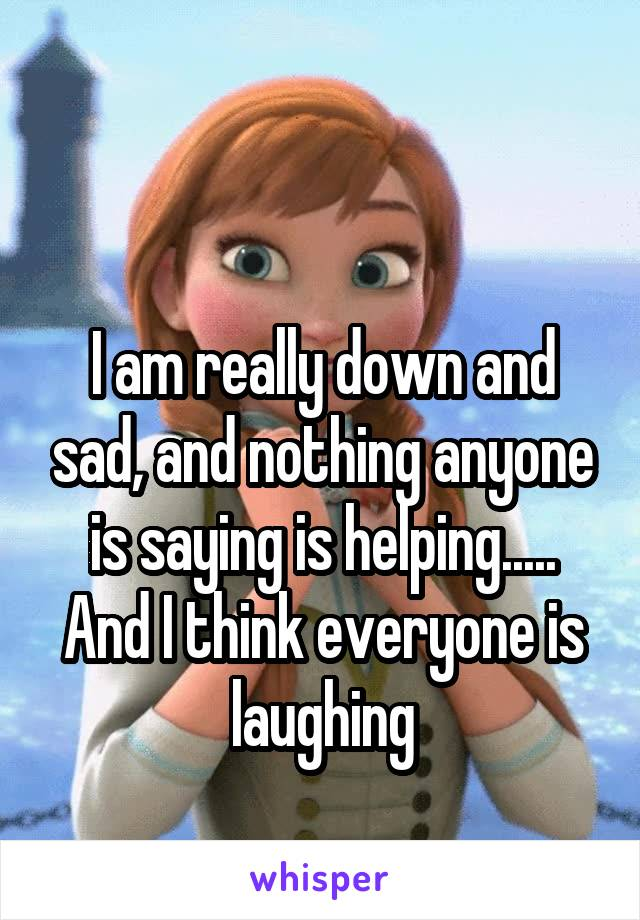 I am really down and sad, and nothing anyone is saying is helping..... And I think everyone is laughing