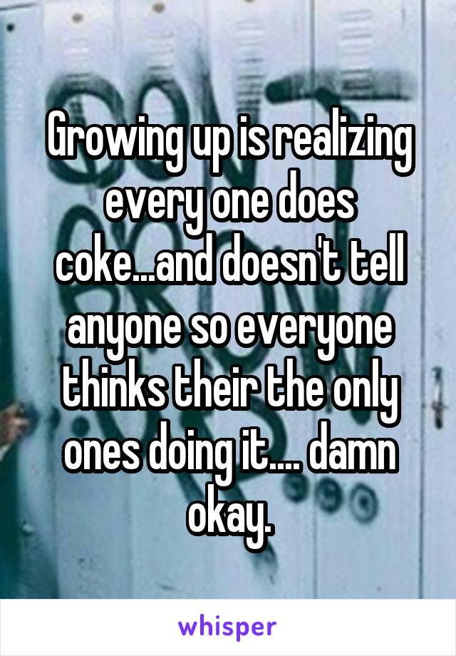 Growing up is realizing every one does coke...and doesn't tell anyone so everyone thinks their the only ones doing it.... damn okay.