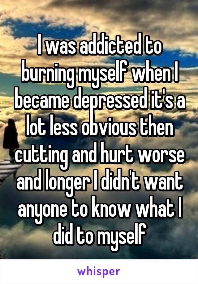 I was addicted to burning myself when I became depressed it's a lot less obvious then cutting and hurt worse and longer I didn't want anyone to know what I did to myself