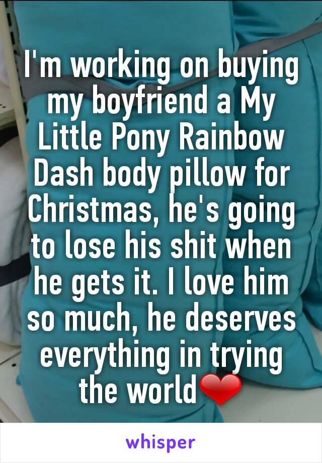 I'm working on buying my boyfriend a My Little Pony Rainbow Dash body pillow for Christmas, he's going to lose his shit when he gets it. I love him so much, he deserves everything in trying the world❤