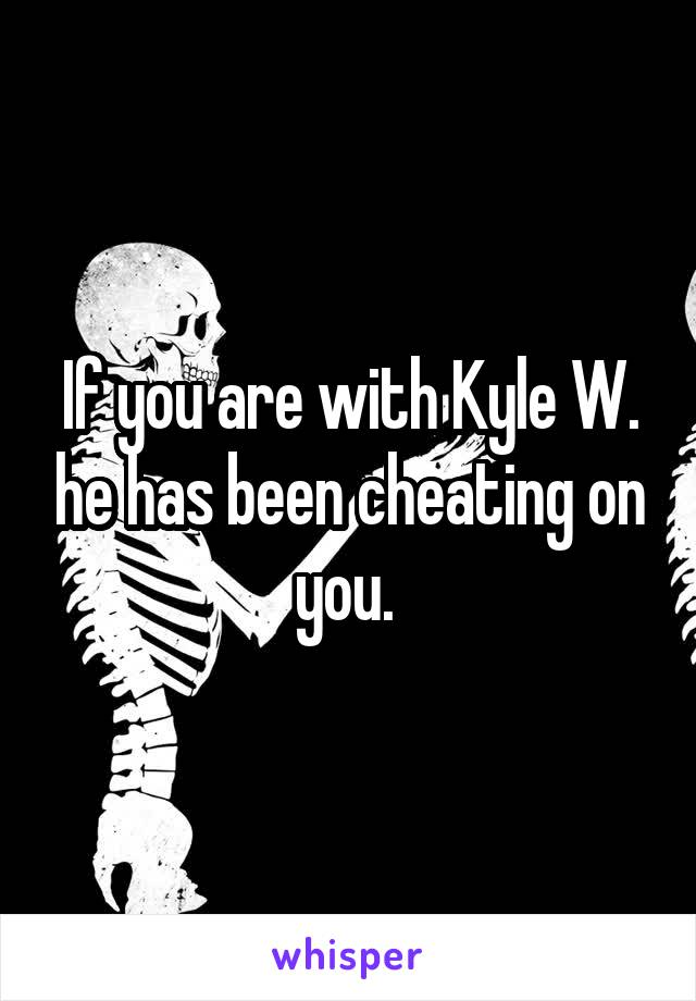 If you are with Kyle W. he has been cheating on you.