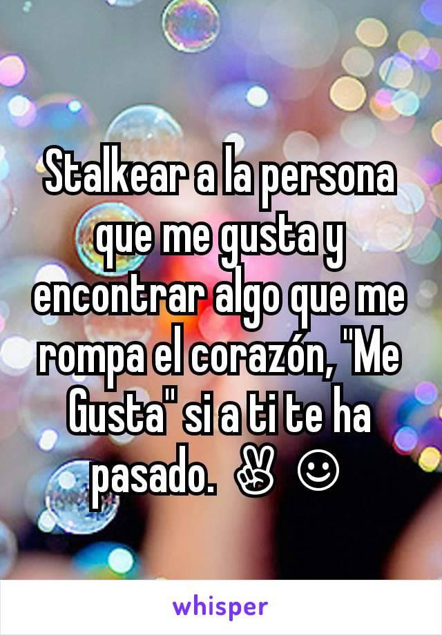 """Stalkear a la persona que me gusta y encontrar algo que me rompa el corazón, """"Me Gusta"""" si a ti te ha pasado. ✌☺"""