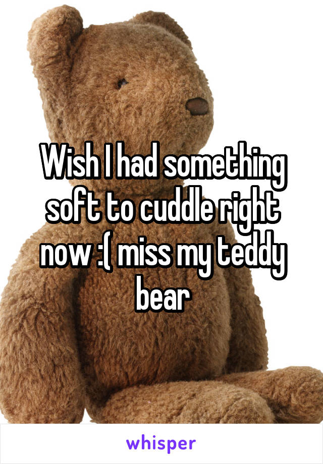 Wish I had something soft to cuddle right now :( miss my teddy bear