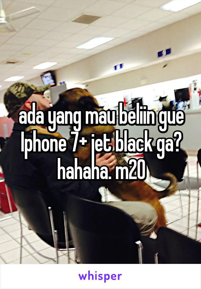 ada yang mau beliin gue Iphone 7+ jet black ga? hahaha. m20