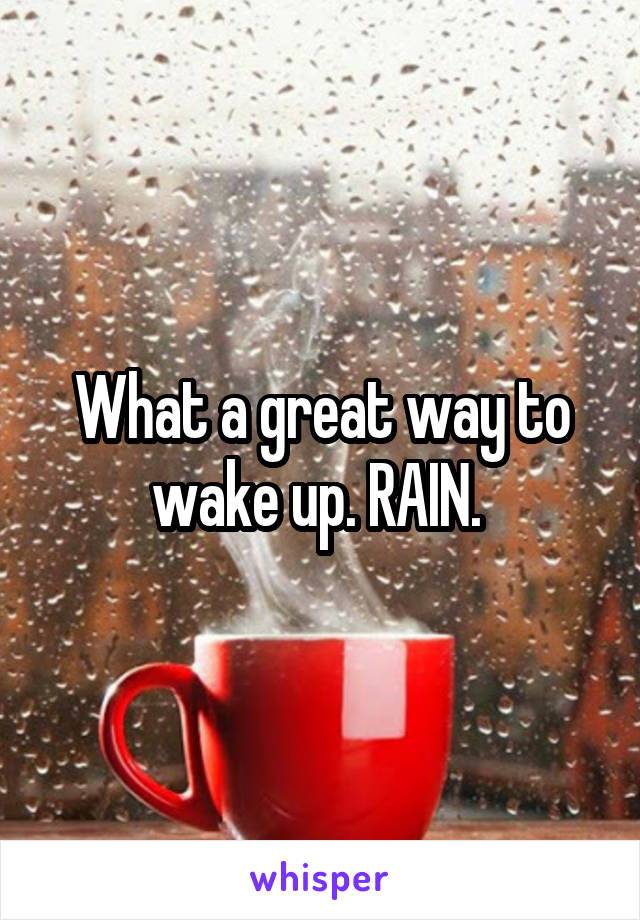 What a great way to wake up. RAIN.