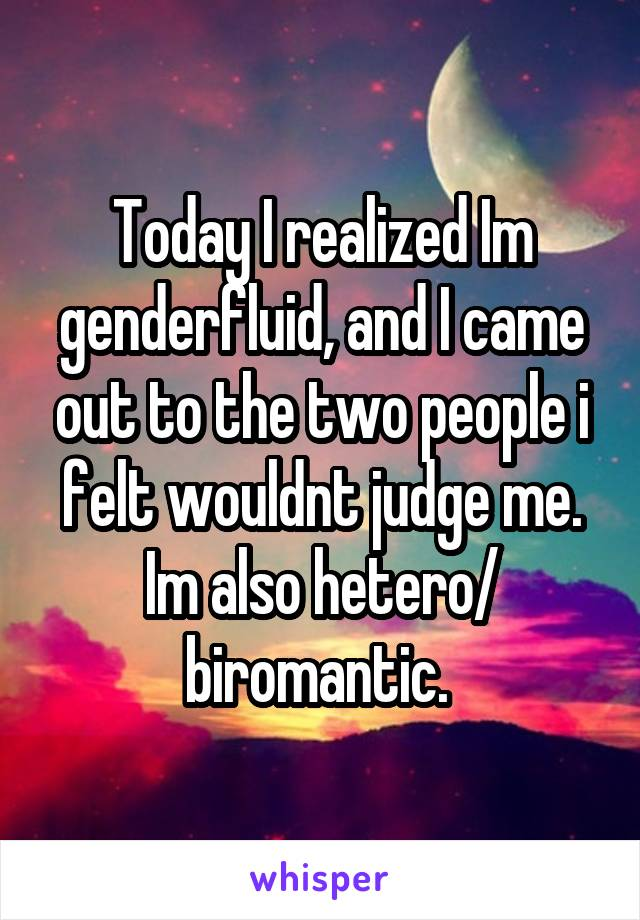 Today I realized Im genderfluid, and I came out to the two people i felt wouldnt judge me. Im also hetero/ biromantic.