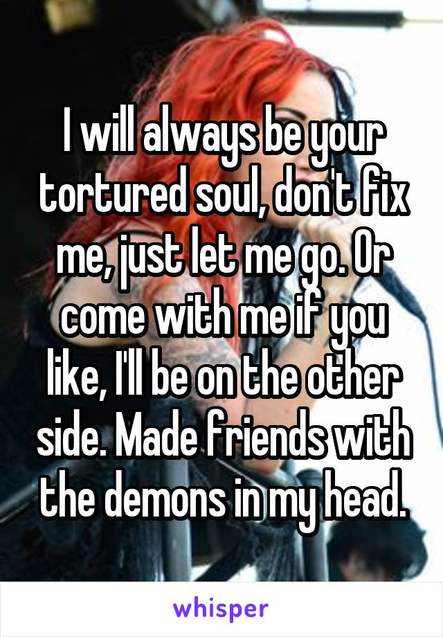 I will always be your tortured soul, don't fix me, just let me go. Or come with me if you like, I'll be on the other side. Made friends with the demons in my head.