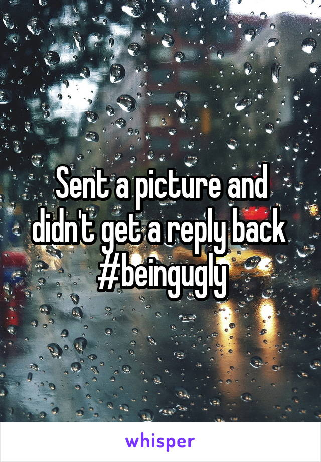 Sent a picture and didn't get a reply back  #beingugly