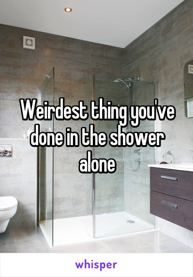 Weirdest thing you've done in the shower alone