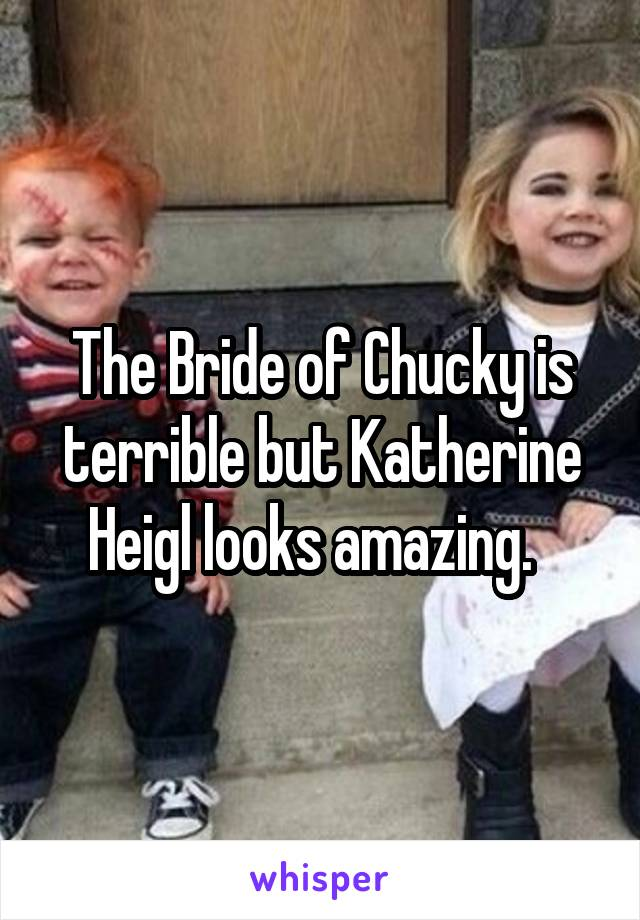 The Bride of Chucky is terrible but Katherine Heigl looks amazing.