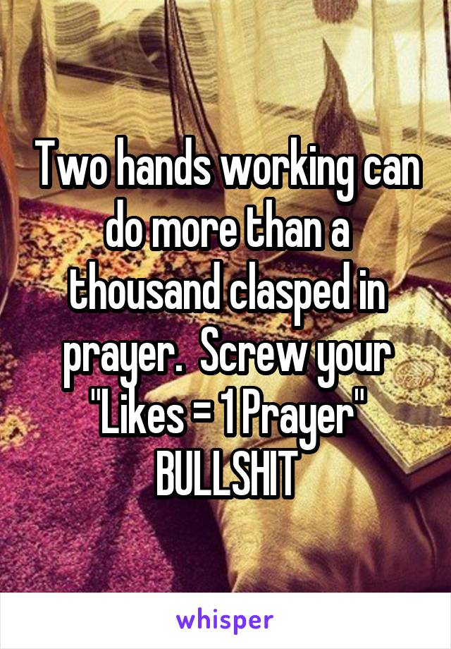 """Two hands working can do more than a thousand clasped in prayer.  Screw your """"Likes = 1 Prayer"""" BULLSHIT"""