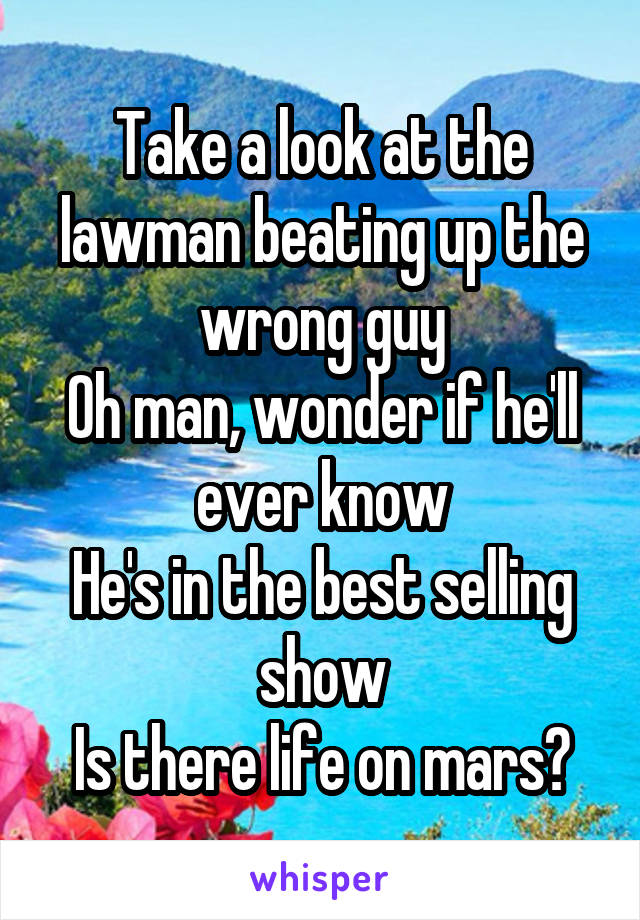 Take a look at the lawman beating up the wrong guy Oh man, wonder if he'll ever know He's in the best selling show Is there life on mars?