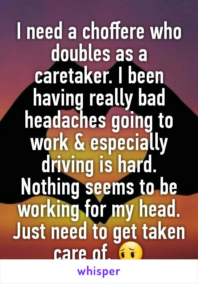 I need a choffere who doubles as a caretaker. I been having really bad headaches going to work & especially driving is hard. Nothing seems to be working for my head. Just need to get taken care of. 😔