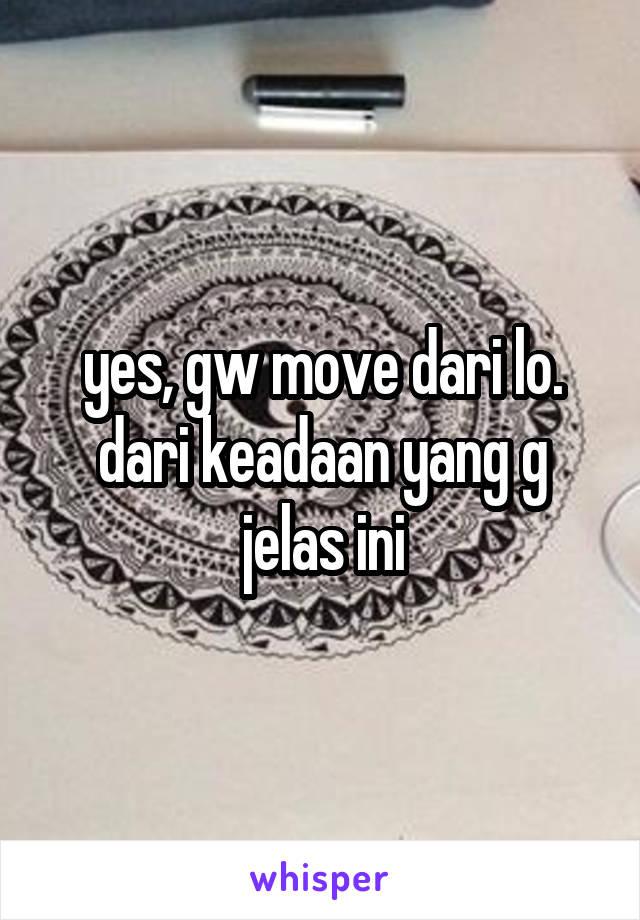 yes, gw move dari lo. dari keadaan yang g jelas ini