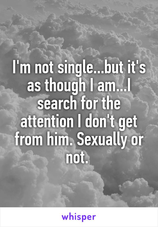 I'm not single...but it's as though I am...I search for the attention I don't get from him. Sexually or not.