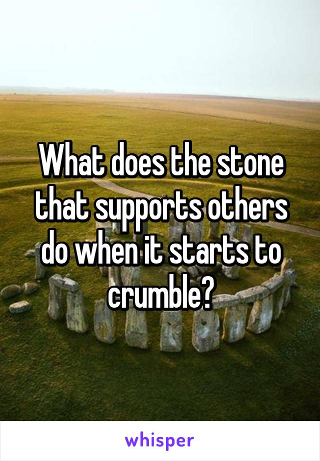 What does the stone that supports others do when it starts to crumble?
