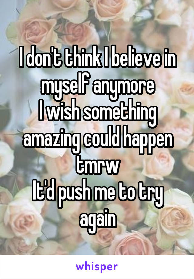 I don't think I believe in myself anymore I wish something amazing could happen tmrw It'd push me to try again