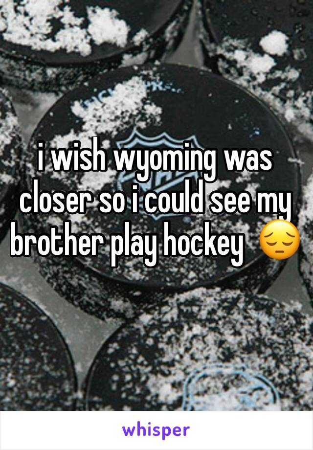 i wish wyoming was closer so i could see my brother play hockey  😔